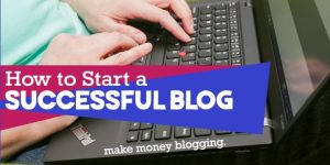 how to start a successful blog make money blogging