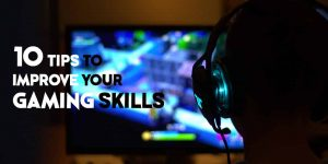 10 Easy Tips to Improve Your Gaming Skills