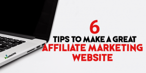 6 Tips To Make A Great Affiliate Marketing Website